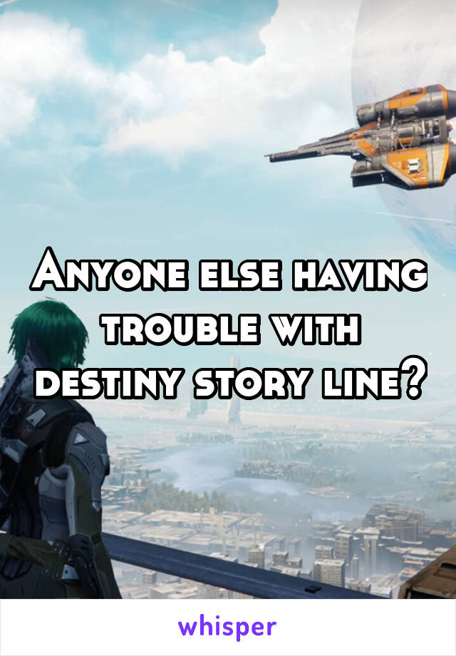 Anyone else having trouble with destiny story line?