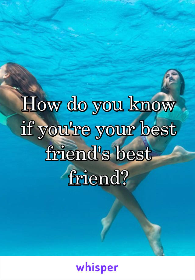 How do you know if you're your best friend's best friend?
