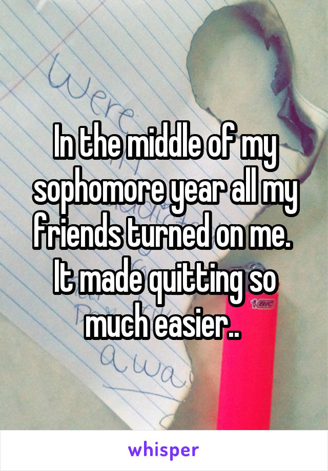 In the middle of my sophomore year all my friends turned on me.  It made quitting so much easier..