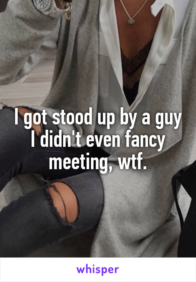 I got stood up by a guy I didn't even fancy meeting, wtf.
