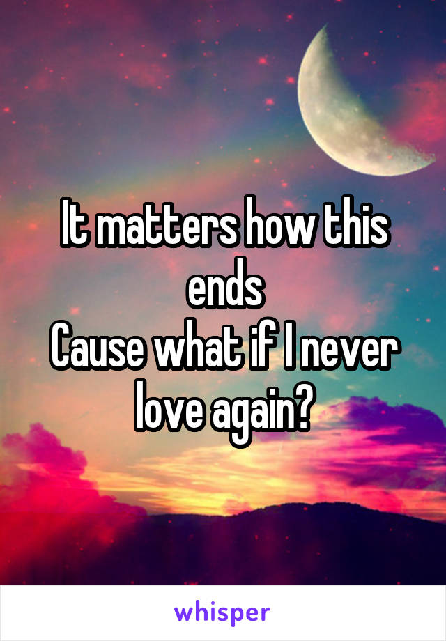 It matters how this ends Cause what if I never love again?