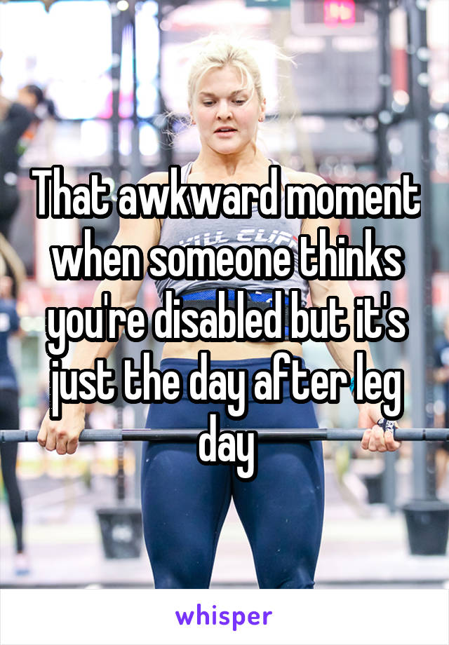 That awkward moment when someone thinks you're disabled but it's just the day after leg day