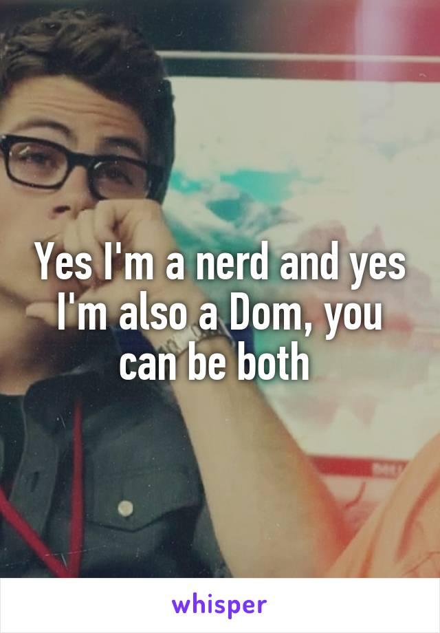 Yes I'm a nerd and yes I'm also a Dom, you can be both
