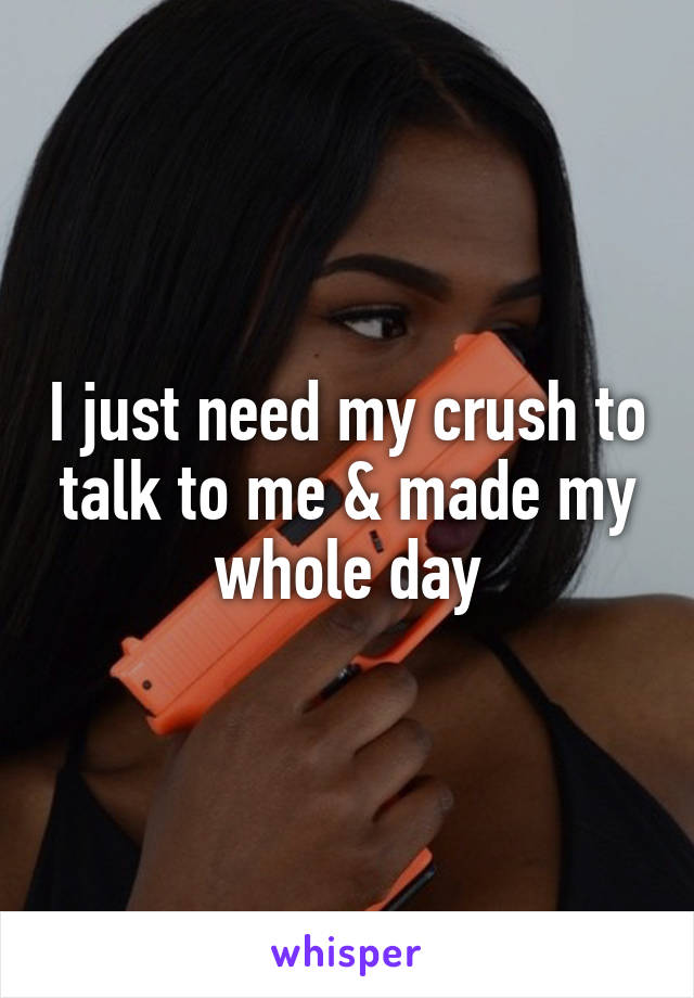 I just need my crush to talk to me & made my whole day