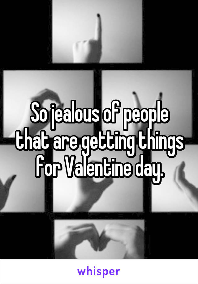 So jealous of people that are getting things for Valentine day.