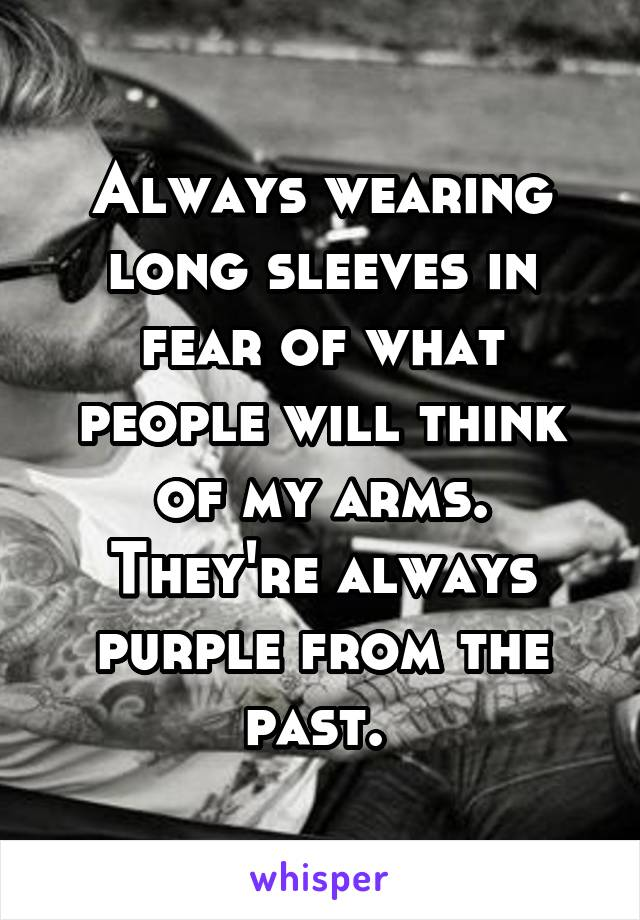 Always wearing long sleeves in fear of what people will think of my arms. They're always purple from the past.