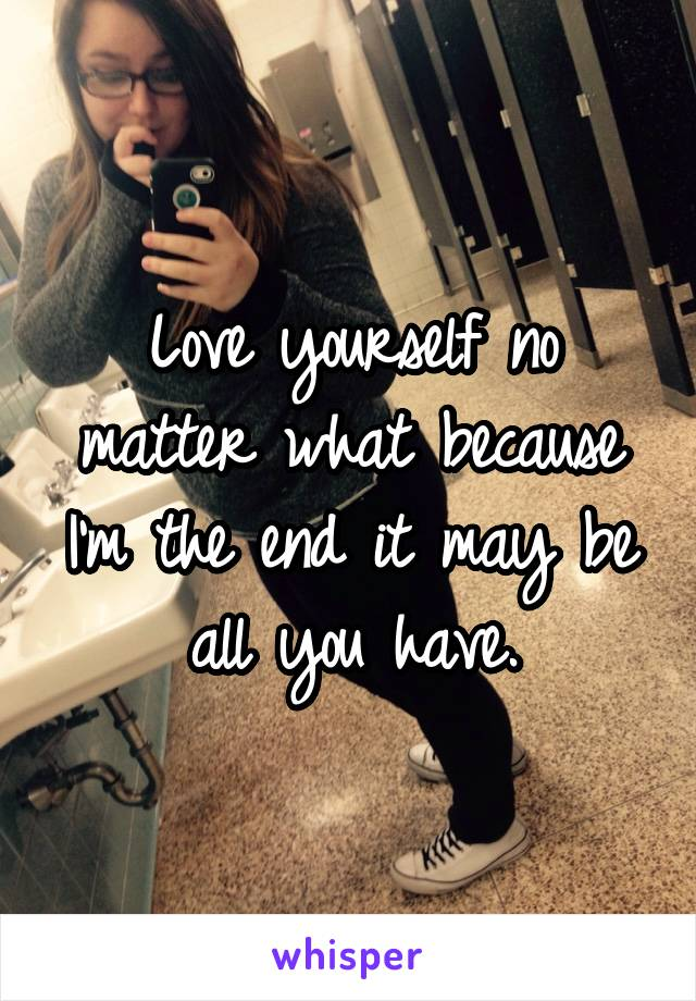Love yourself no matter what because I'm the end it may be all you have.