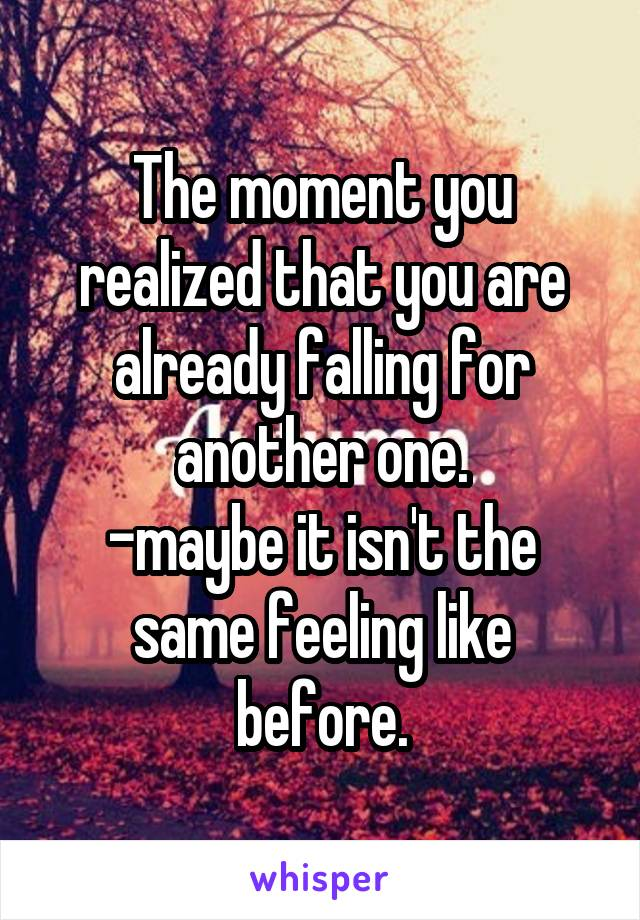 The moment you realized that you are already falling for another one. -maybe it isn't the same feeling like before.