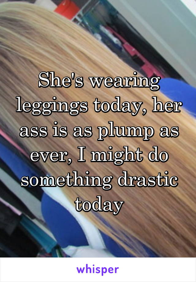 She's wearing leggings today, her ass is as plump as ever, I might do something drastic today