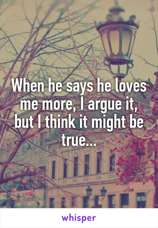 When he says he loves me more, I argue it, but I think it might be true...