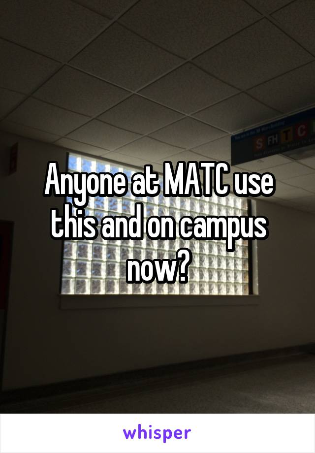 Anyone at MATC use this and on campus now?