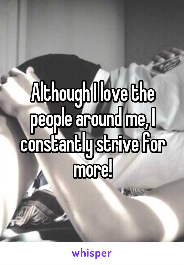 Although I love the people around me, I constantly strive for more!