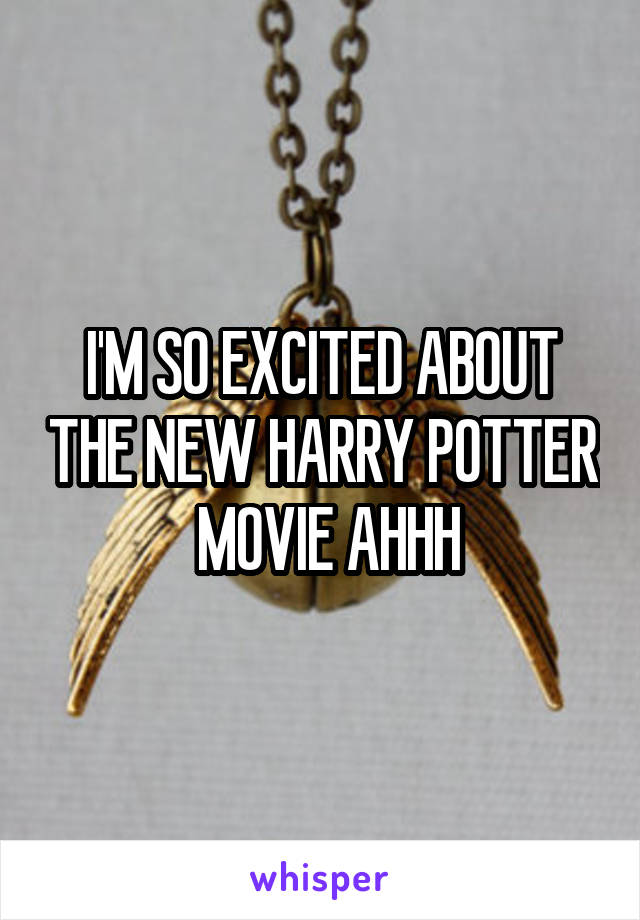 I'M SO EXCITED ABOUT THE NEW HARRY POTTER  MOVIE AHHH