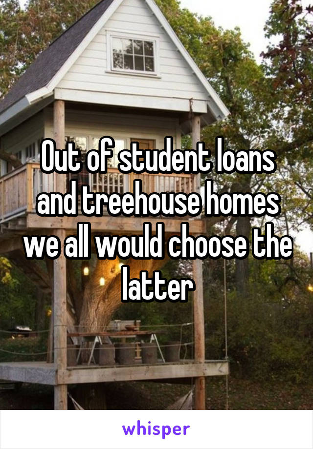 Out of student loans and treehouse homes we all would choose the latter