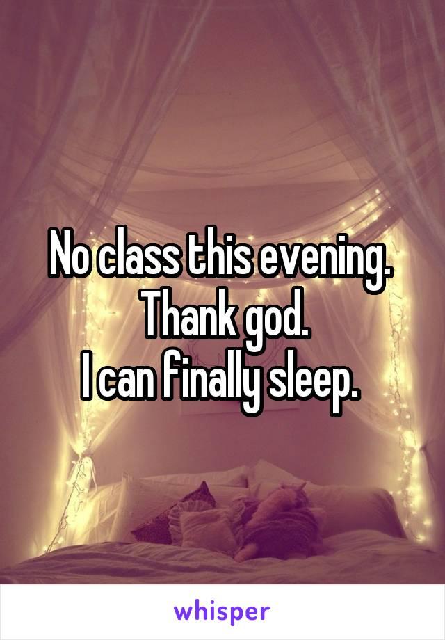 No class this evening.  Thank god. I can finally sleep.