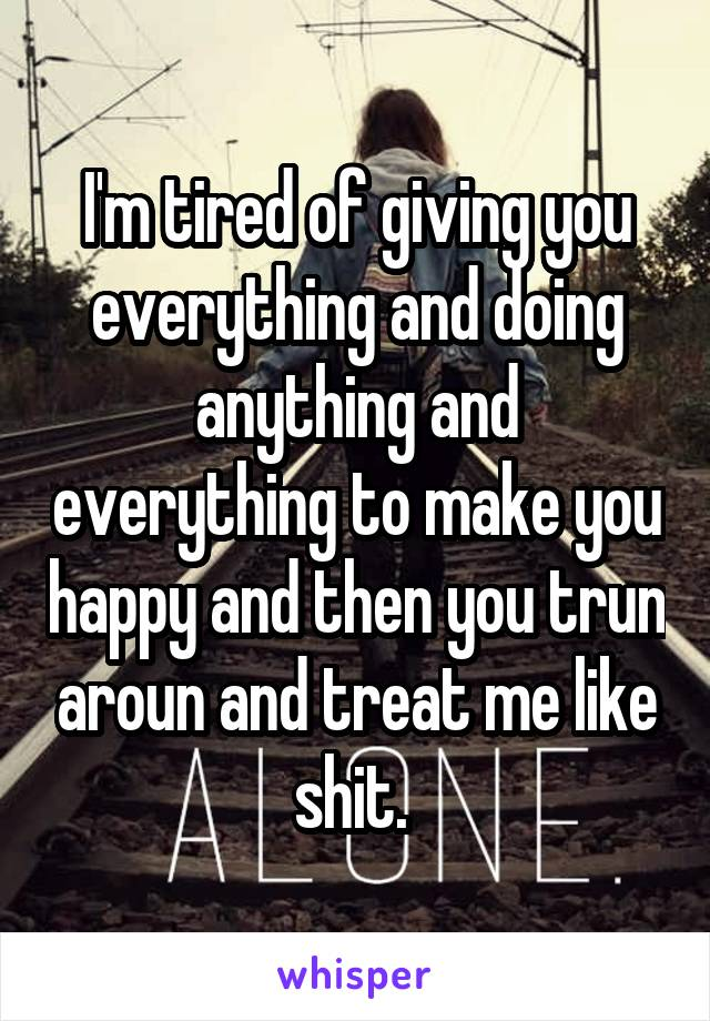 I'm tired of giving you everything and doing anything and everything to make you happy and then you trun aroun and treat me like shit.