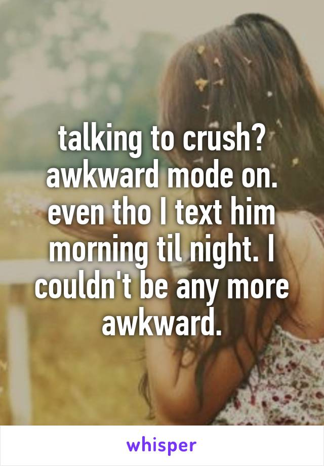 talking to crush? awkward mode on. even tho I text him morning til night. I couldn't be any more awkward.