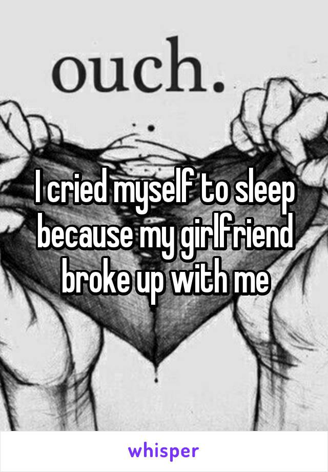 I cried myself to sleep because my girlfriend broke up with me