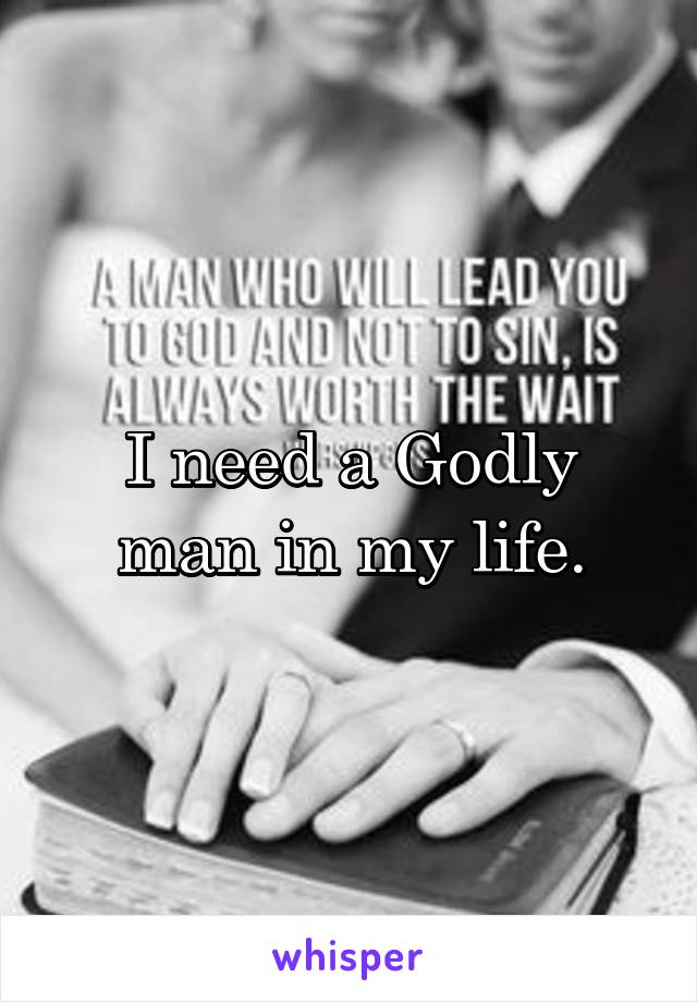 I need a Godly man in my life.