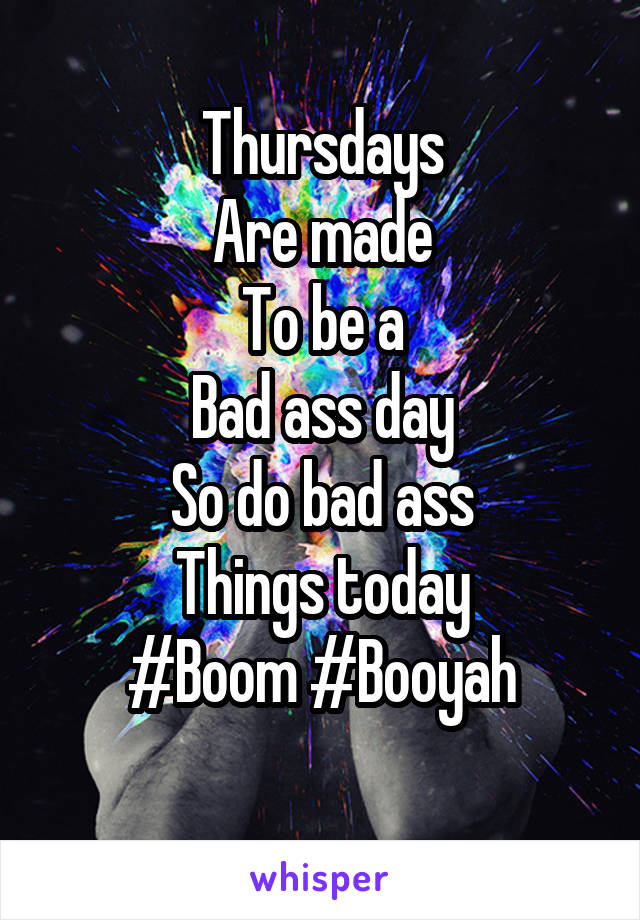 Thursdays Are made To be a Bad ass day So do bad ass Things today #Boom #Booyah