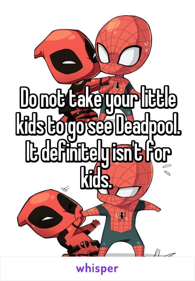 Do not take your little kids to go see Deadpool. It definitely isn't for kids.