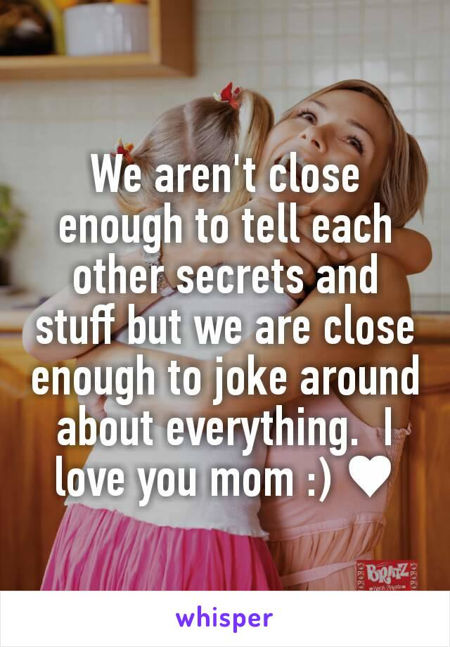 We aren't close enough to tell each other secrets and stuff but we are close enough to joke around about everything.  I love you mom :) ♥