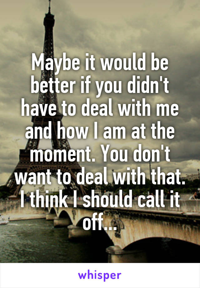 Maybe it would be better if you didn't have to deal with me and how I am at the moment. You don't want to deal with that. I think I should call it off...