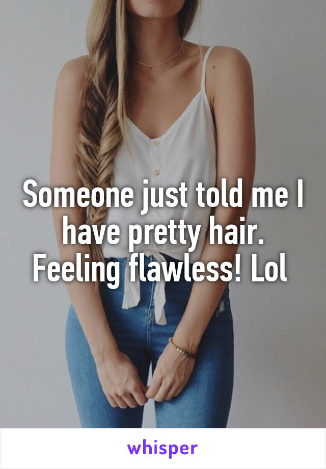 Someone just told me I have pretty hair. Feeling flawless! Lol