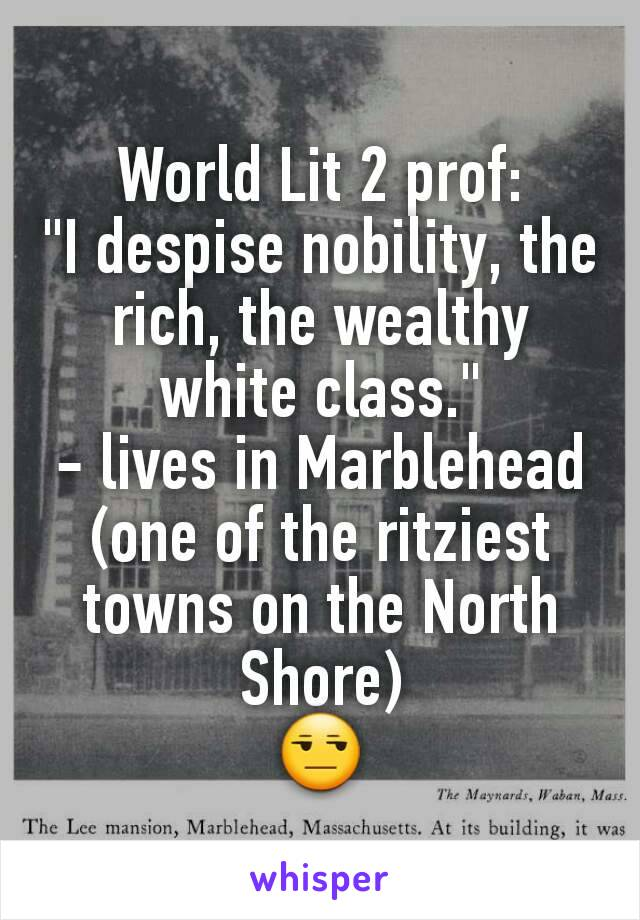 "World Lit 2 prof: ""I despise nobility, the rich, the wealthy white class."" - lives in Marblehead (one of the ritziest towns on the North Shore) 😒"