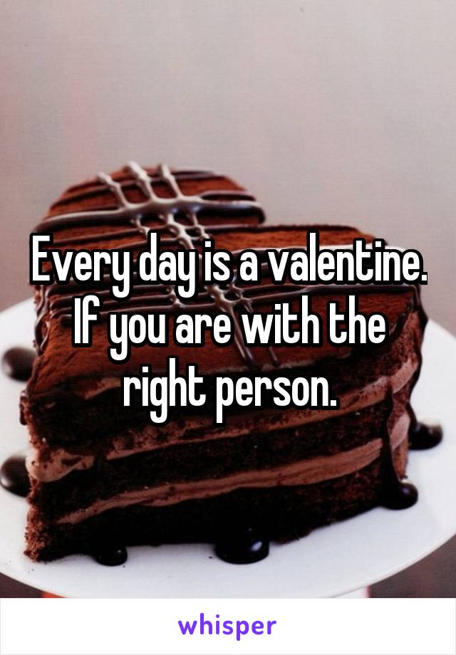Every day is a valentine. If you are with the right person.