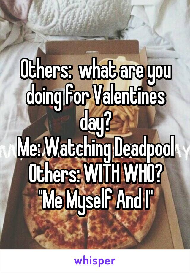 """Others:  what are you doing for Valentines day? Me: Watching Deadpool Others: WITH WHO? """"Me Myself And I"""""""