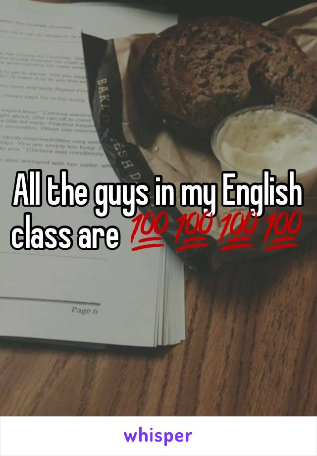 All the guys in my English class are 💯💯💯💯