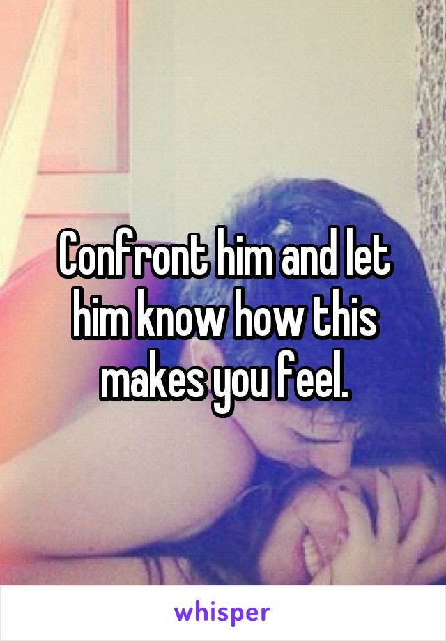Confront him and let him know how this makes you feel.