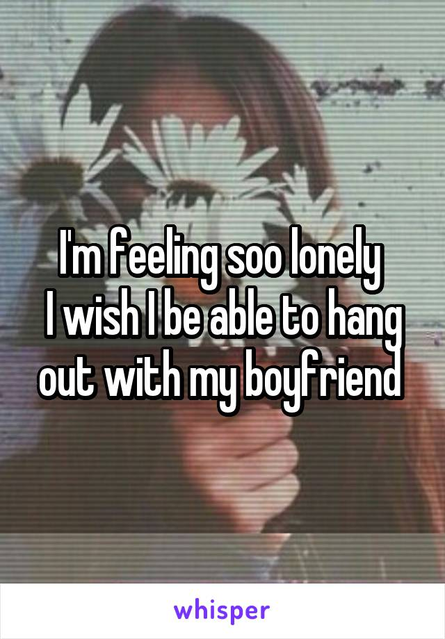 I'm feeling soo lonely  I wish I be able to hang out with my boyfriend