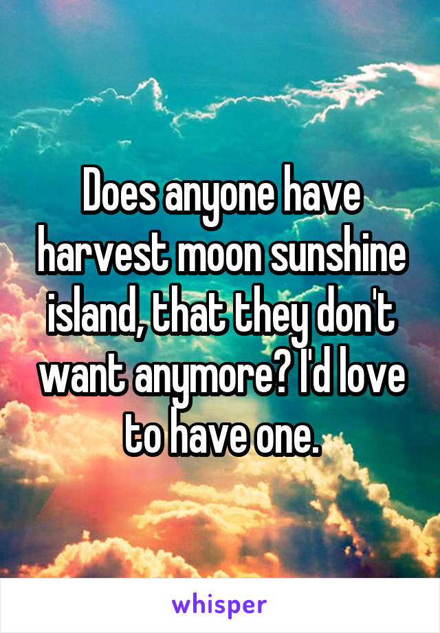 Does anyone have harvest moon sunshine island, that they don't want anymore? I'd love to have one.