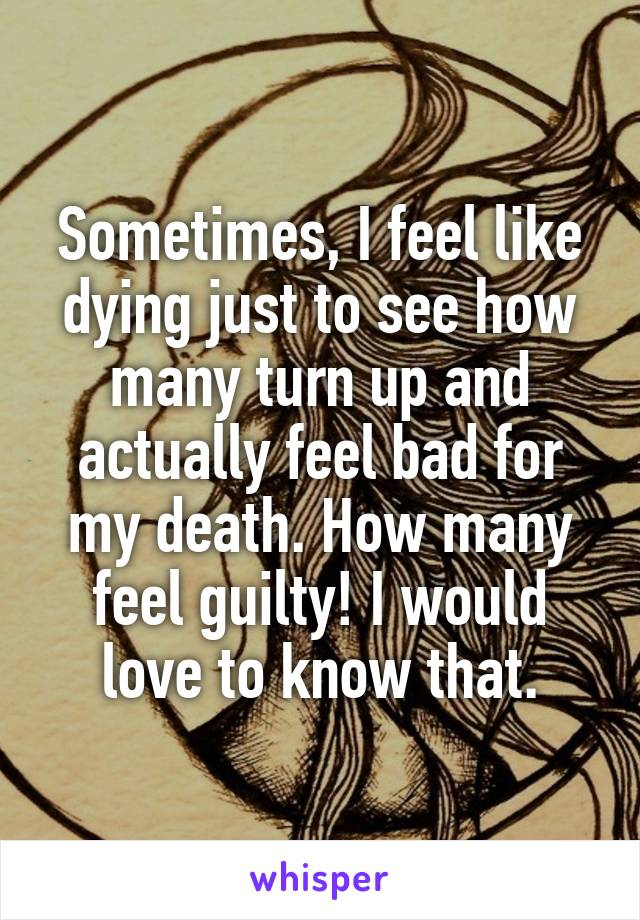 Sometimes, I feel like dying just to see how many turn up and actually feel bad for my death. How many feel guilty! I would love to know that.