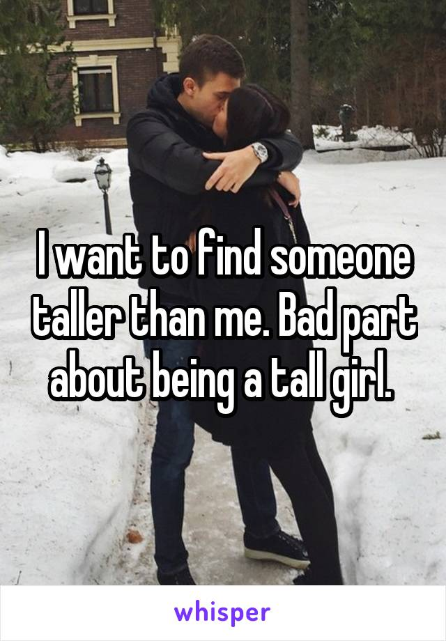 I want to find someone taller than me. Bad part about being a tall girl.