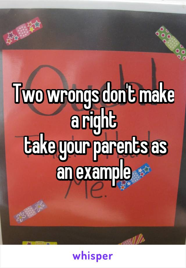 Two wrongs don't make a right  take your parents as an example