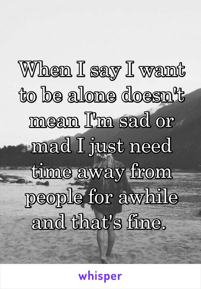 When I say I want to be alone doesn't mean I'm sad or mad I just need time away from people for awhile and that's fine.