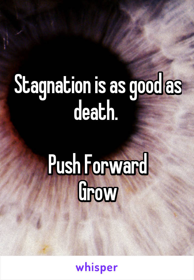 Stagnation is as good as death.   Push Forward Grow