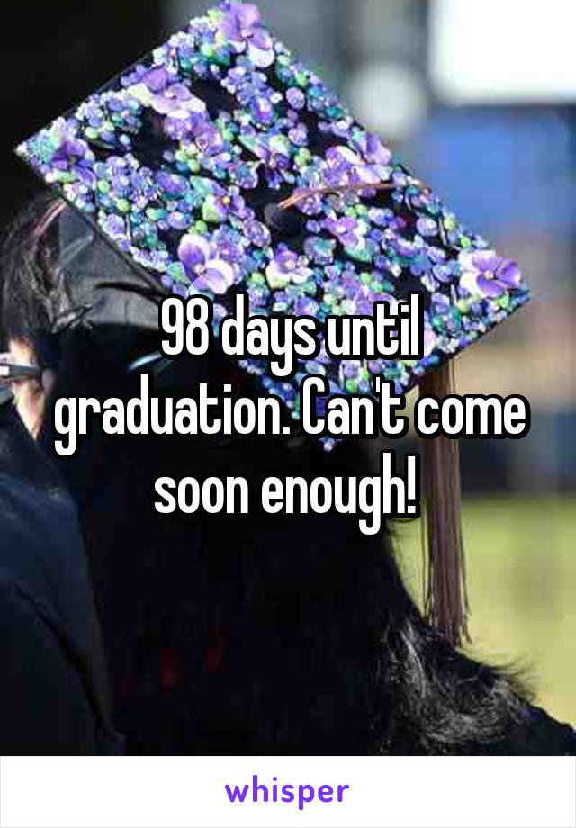98 days until graduation. Can't come soon enough!