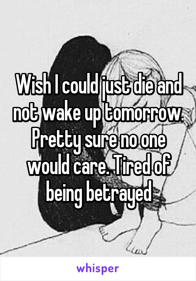 Wish I could just die and not wake up tomorrow. Pretty sure no one would care. Tired of being betrayed