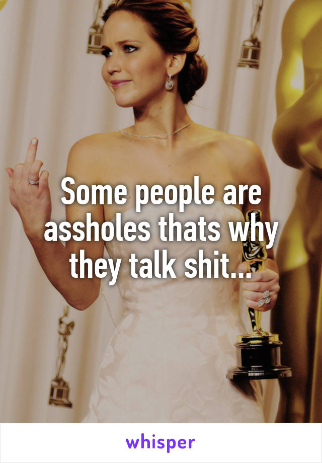 Some people are assholes thats why they talk shit...