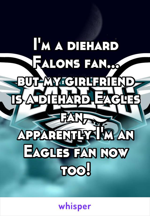 I'm a diehard Falons fan... but my girlfriend is a diehard Eagles fan,  apparently I'm an Eagles fan now too!