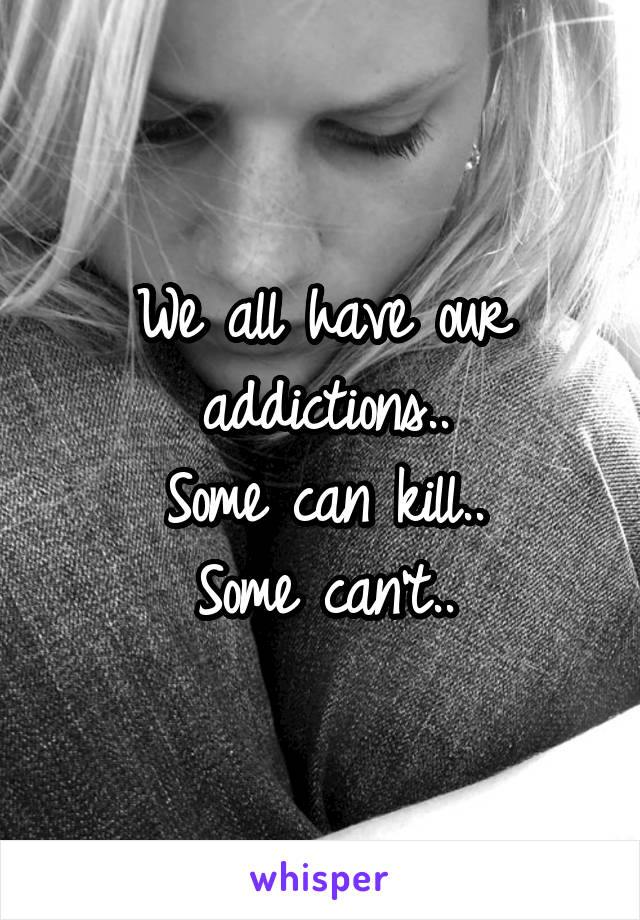 We all have our addictions.. Some can kill.. Some can't..