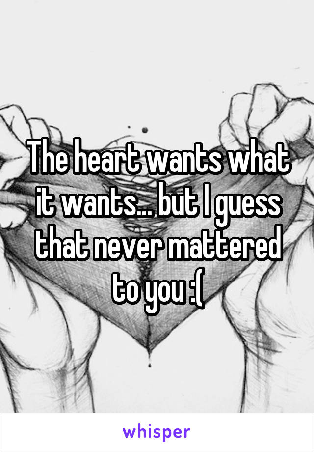 The heart wants what it wants... but I guess that never mattered to you :(