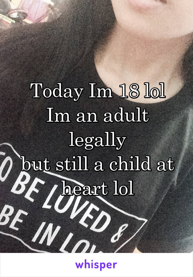Today Im 18 lol Im an adult legally but still a child at heart lol