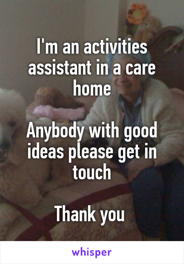 I'm an activities assistant in a care home  Anybody with good ideas please get in touch  Thank you