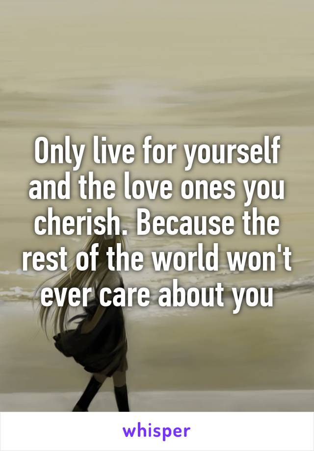 Only live for yourself and the love ones you cherish. Because the rest of the world won't ever care about you