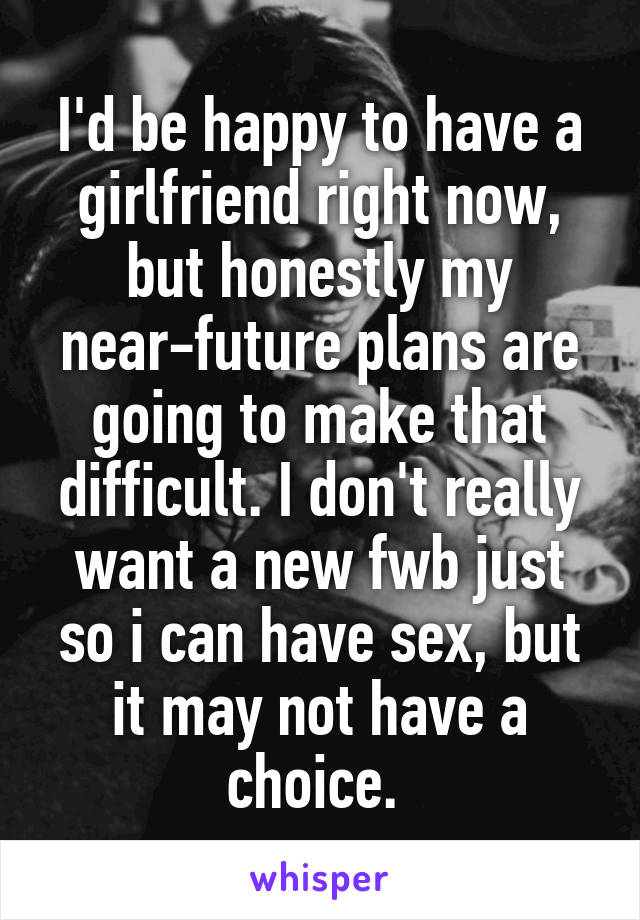 I'd be happy to have a girlfriend right now, but honestly my near-future plans are going to make that difficult. I don't really want a new fwb just so i can have sex, but it may not have a choice.